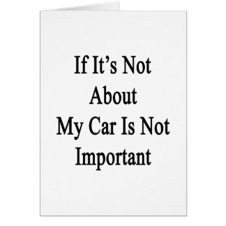 If It's Not About My Car Is Not Important Card