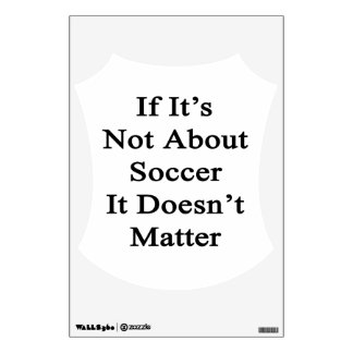 If It's Not About Soccer It Doesn't Matter Wall Decal