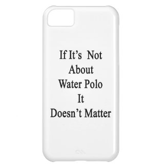 If It's Not About Water Polo It Doesn't Matter iPhone 5C Cover