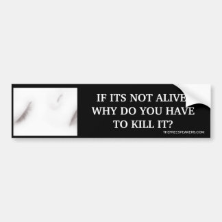 IF ITS NOT ALIVE, WHY DO YOU HAVE TO KILL IT? BUMPER STICKER