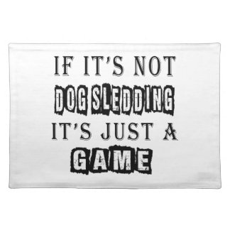 If it's not Dog Sledding It's just a game Place Mats
