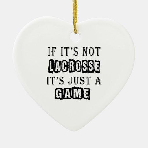 If it's not Lacrosse It's just a game Ornament