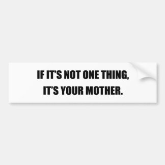 IF IT'S NOT ONE THING, IT'S YOUR MOTHER BUMPER STICKER