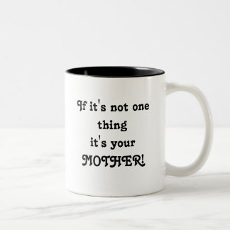 If it's not one thing it's your MOTHER! Mug