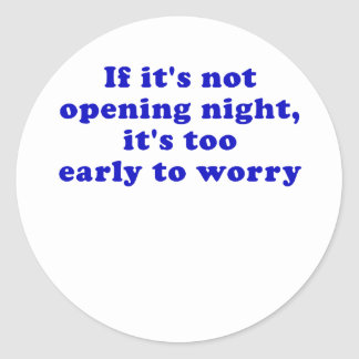 If its not opening night its too early classic round sticker