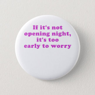 If its not Opening Night its too Early to Worry Button