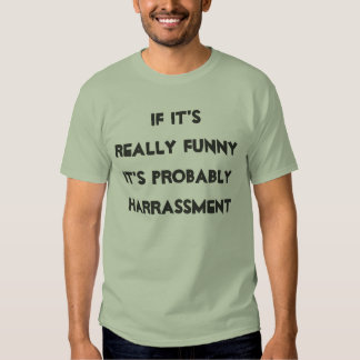 """If it's really funny it's probably harrassment"" T-Shirt"