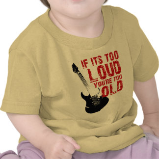 If its too loud you re too old t shirts