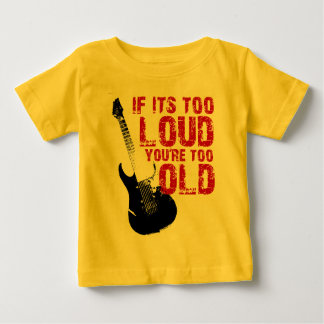 If its too loud you're too old baby T-Shirt