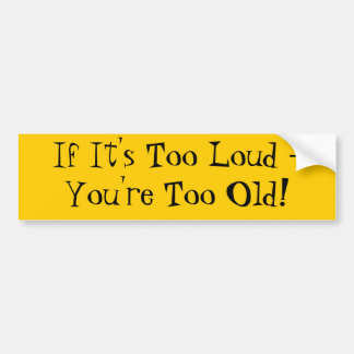If It's Too Loud - You're Too Old! Bumper Sticker