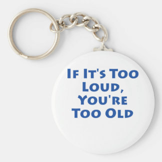 If It's Too Loud, You're Too Old! Keychain