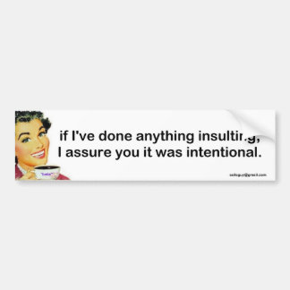 If I've done anything insulting, Bumper Sticker