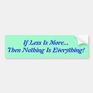 If Less Is More...Then Nothing Is Everything! Bumper Sticker