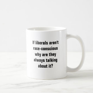 If liberals aren't race-consciouswhy are they a... coffee mug