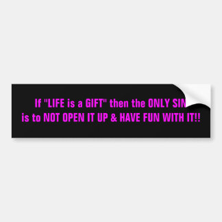 """If """"LIFE is a GIFT"""" then the ONLY SIN is to NOT... Bumper Sticker"""