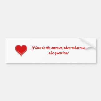 if-love-is-the-answer-then-what-was-the-question bumper sticker
