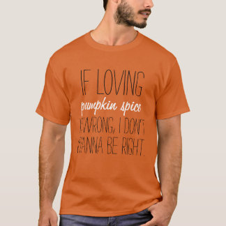 If loving pumpkin spice is wrong funny shirt