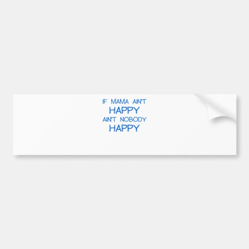 IF MAMA AINT HAPPY AINT NOBODY HAPPY.png Bumper Stickers