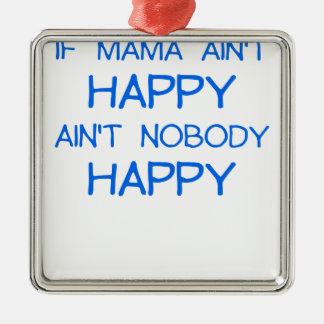 IF MAMA AINT HAPPY AINT NOBODY HAPPY.png Metal Ornament