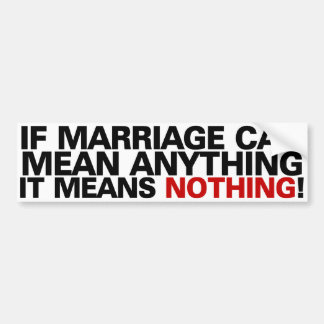 If marriage can mean anything it means nothing! car bumper sticker