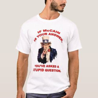 If McCain is your answer... stupid question. T-Shirt