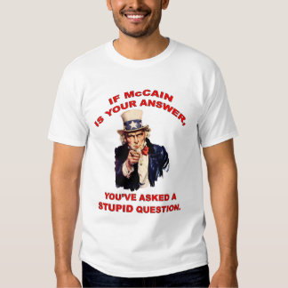 If McCain is your answer... stupid question. Tee Shirt