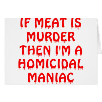 If Meat Is Murder I'm A Homocidial Maniac Card