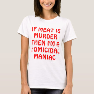 If Meat Is Murder I'm A Homocidial Maniac T-Shirt