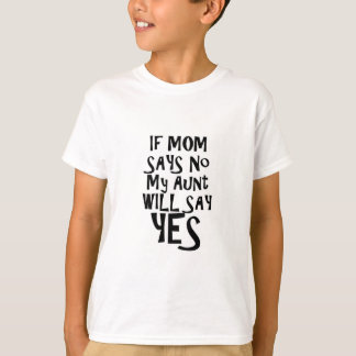 If mom say no my aunt say yes T-Shirt