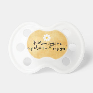 If Mom says no, my Aunt will say yes, funny quote Baby Pacifiers