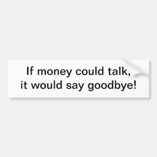 If money could talk - bumper sticker