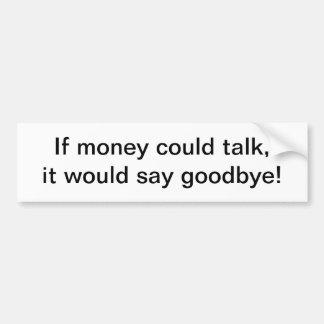 If money could talk - bumper sticker