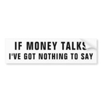 If Money Talks, I've Got Nothing To Say Bumper Sticker