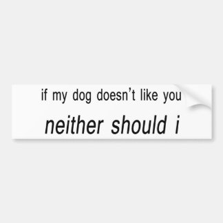 If my dog doesn't like you neither should I Bumper Sticker