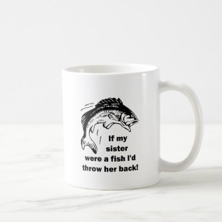 If my sister were a fish I'd throw her back! Classic White Coffee Mug
