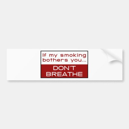 If my smoking bothers you... don't breathe bumper sticker