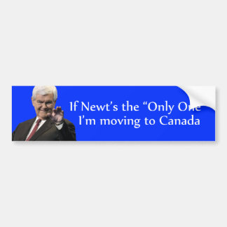 """If Newt's the """"Only One"""" I'm moving to Canada Car Bumper Sticker"""
