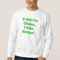 If Not For Gluten, I'd Be Normal Sweatshirt