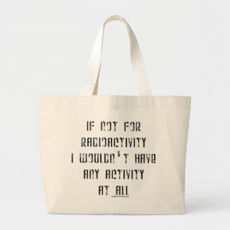 If Not for Radioactivity Large Tote Bag