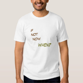 if not now, when? tee shirts