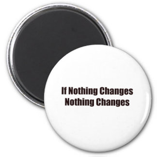 If Nothing Changes, Nothing Changes! Refrigerator Magnet