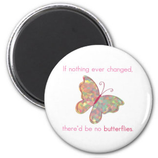 If nothing ever changed, there'd be no butterflies fridge magnet