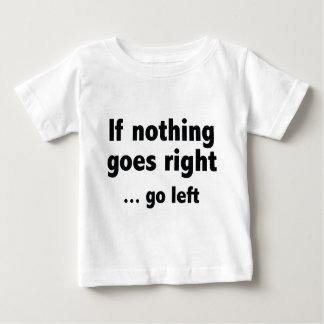 If Nothing Goes Right … Go Left Baby T-Shirt