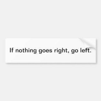 If nothing goes right, go left. bumper sticker