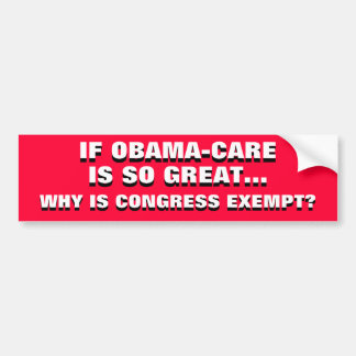 IF OBAMA-CARE IS SO GREAT, WHY IS CONGRESS EXEMPT? BUMPER STICKER