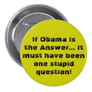 If Obama is the Answer...It must have been one ... Pinback Button