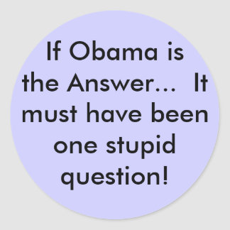 If Obama is the Answer...  It must have beenone... Classic Round Sticker