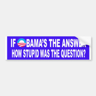 If Obama s The Answer How Stupid Was The Question Bumper Sticker
