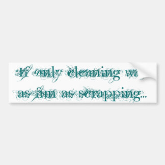 If only cleaning was as fun as scrapping... car bumper sticker