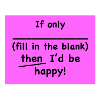 If only (fill in the blank) then I'd be happy. Postcard